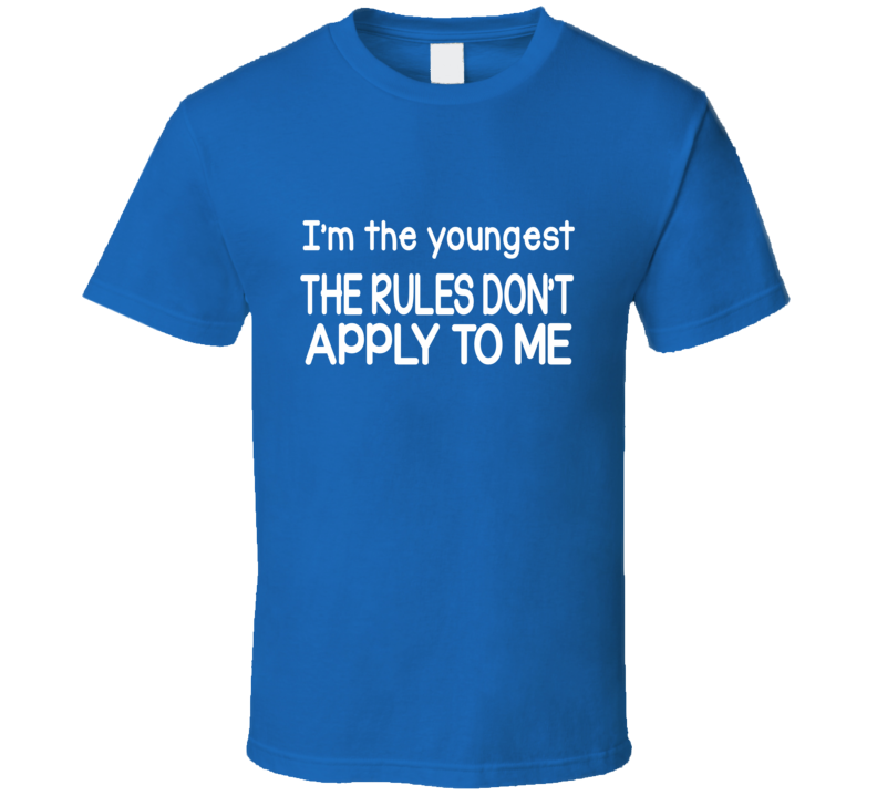 I'm The Youngest The Rules Don't Apply To Me T Shirt