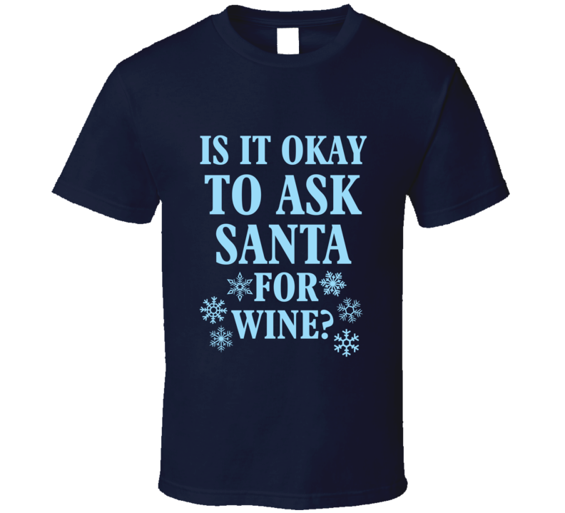 Is It Okay To Ask Santa for Wine? T Shirt