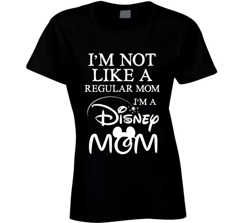 I'm Not Like a Regular Mom I'm a Disney Mom T-Shirt