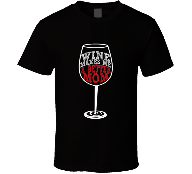 Wine Makes Me A Better Mom T-shirt