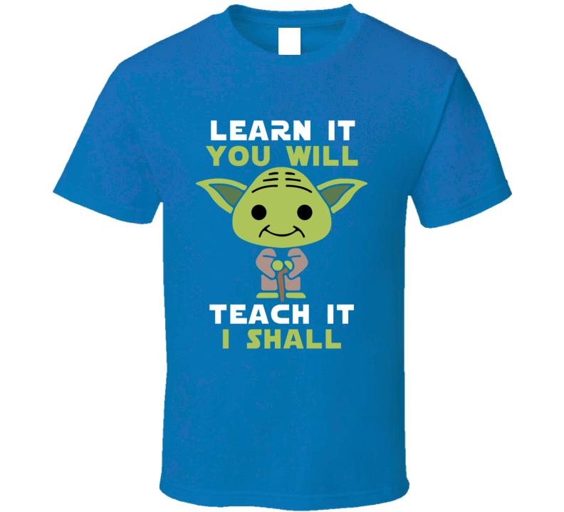 Learn It You Will - Teach It I Shall Yoda Teacher's T Shirt