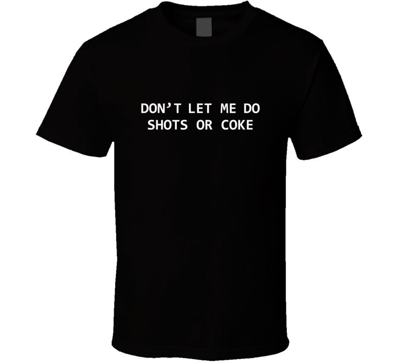 Don't Let Me Do Shots Or Coke  T Shirt