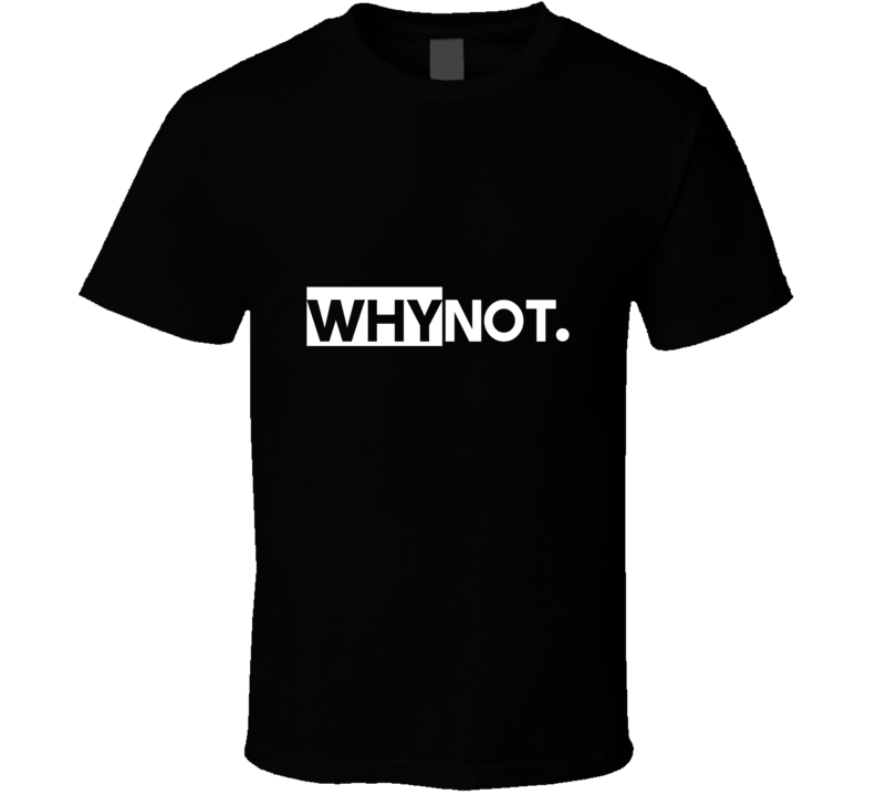 Why  Not T Shirt