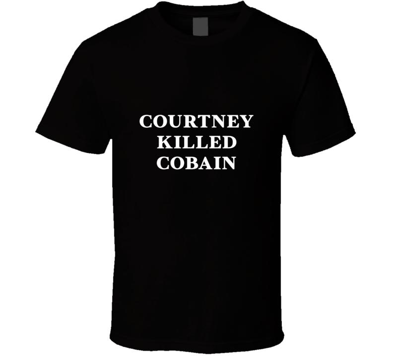 Courtney killed kurt cobain T Shirt