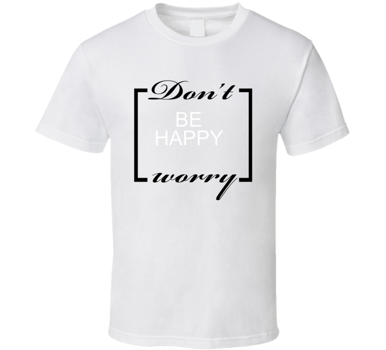Dont Worry Be Happy T Shirt
