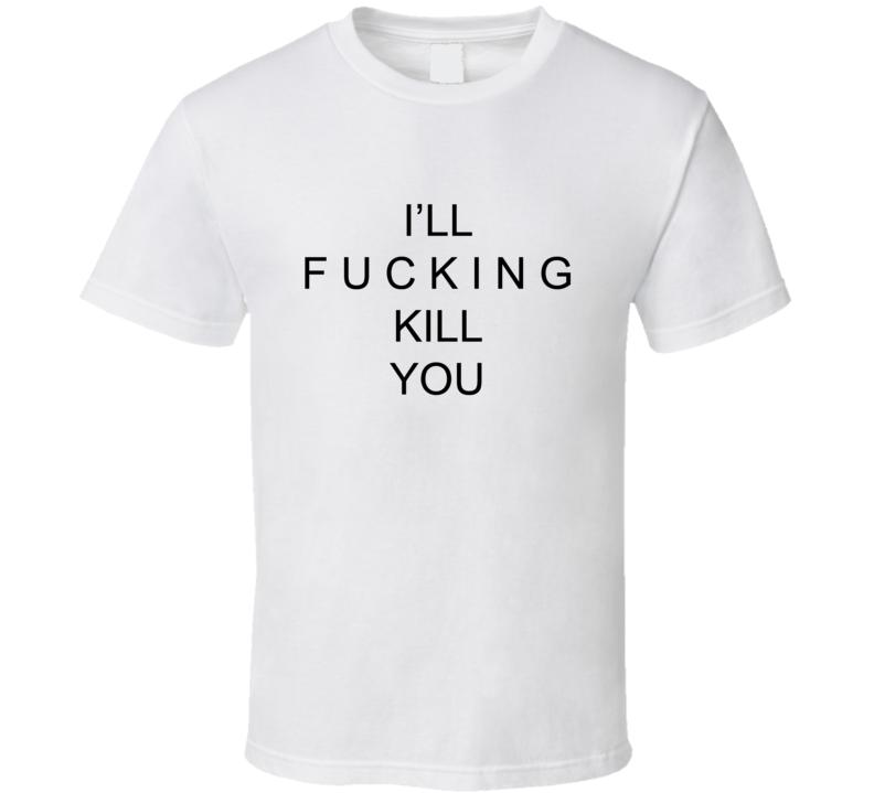 I'll Fucking Kill You  T Shirt