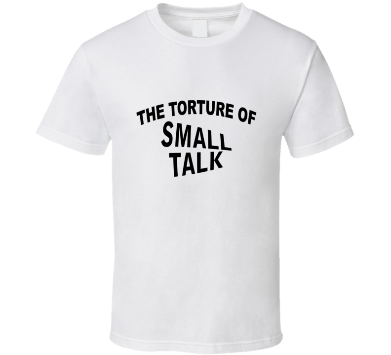 the torture of small talk  T Shirt