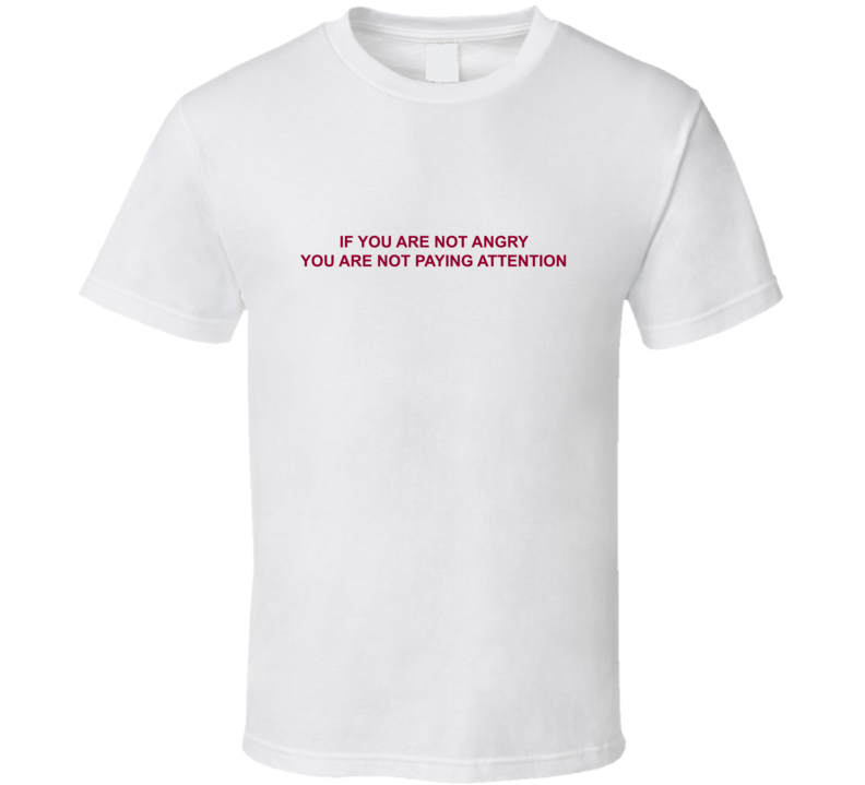 If You Are Not Angry You Are Not Paying Attention T Shirt