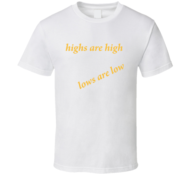 highs are high lows are low T Shirt