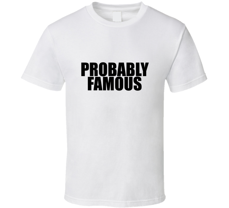 Probably Famous [ T Shirt