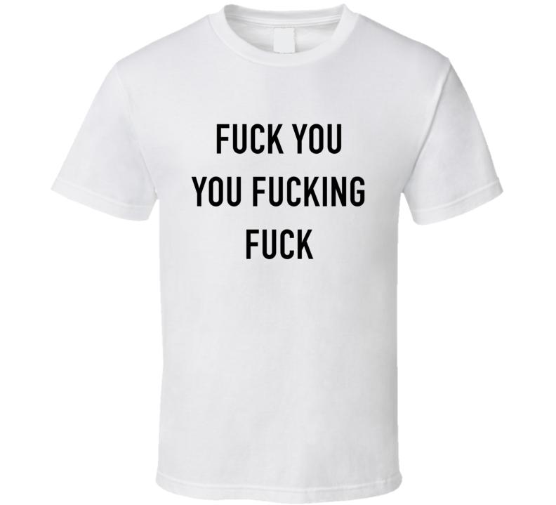 fuck you you fucking fuck T Shirt