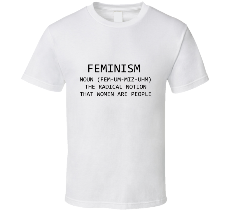 Feminism Noun Definition The Radical Notion That Women Are People  T Shirt
