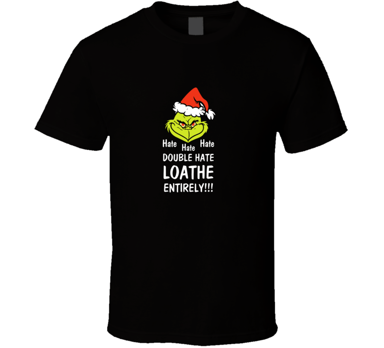 Hate Hate Hate Double Hate Loathe Entirely Grinch  T Shirt