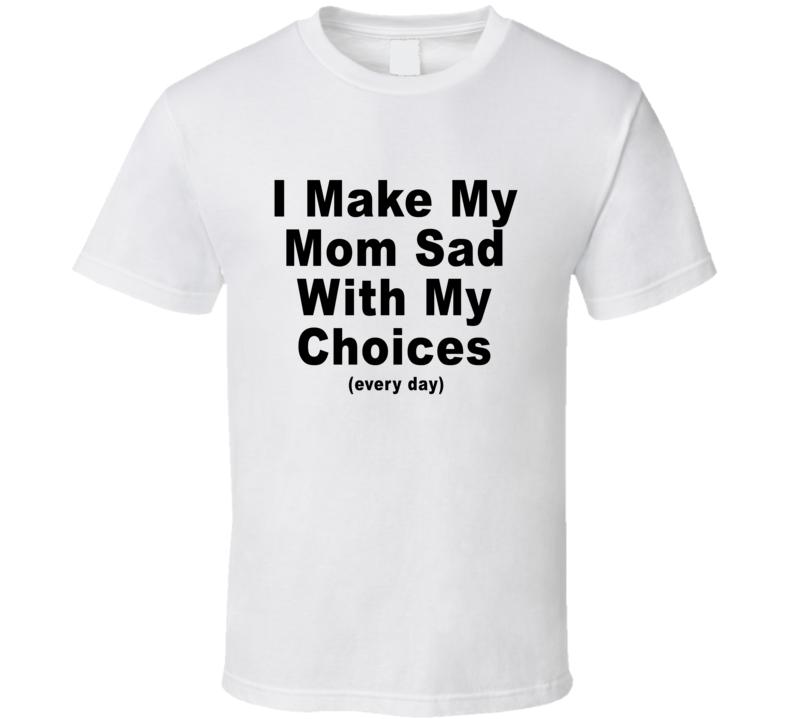 I Make My Mom Sad With My Choices  T Shirt
