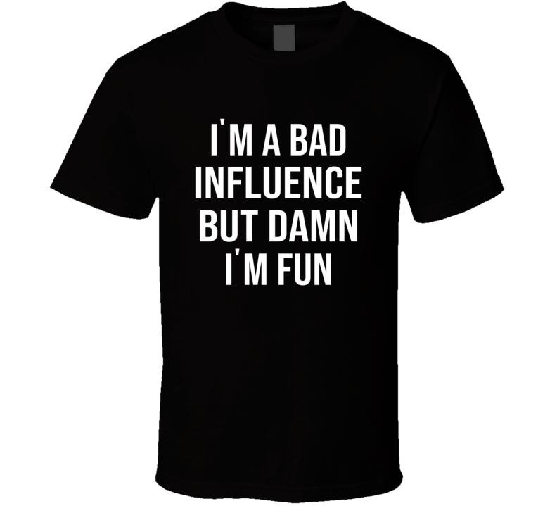 I'm A Bad Influence But Damn I'm Fun  T Shirt