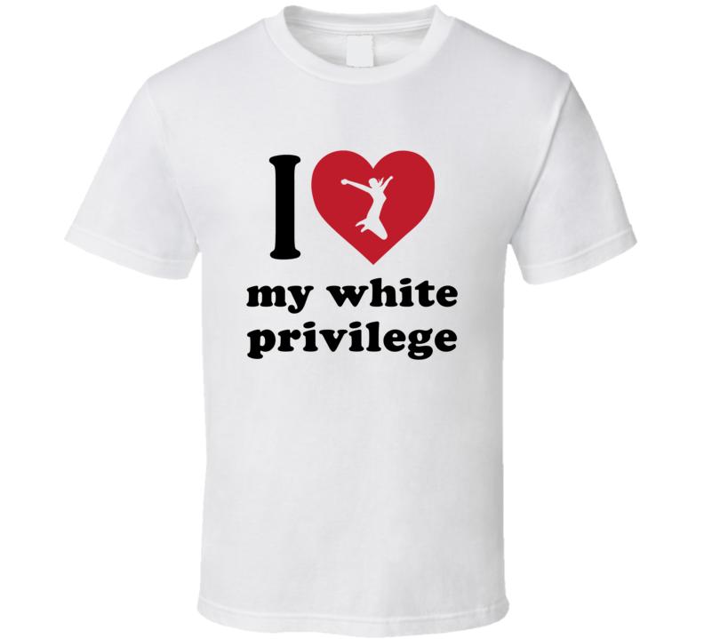 I Love My White Privilege T Shirt