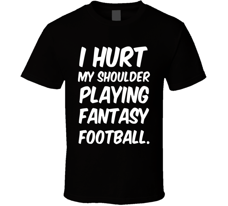 I HURT MY SHOULDER PLYING FANTASY FOOTBALL. Funny Design Men's and Ladies T-Shirt, Hooded Pullover, Apron, V-Neck, Tanktop etc. for suitable Color and All Size Available