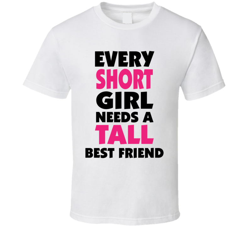 Every Short Girl Needs A Tall Best Friend Funny Design Men's and Ladies T-Shirt, Hooded Pullover, Apron, V-Neck, Tanktop etc. for suitable Color and All Size Available