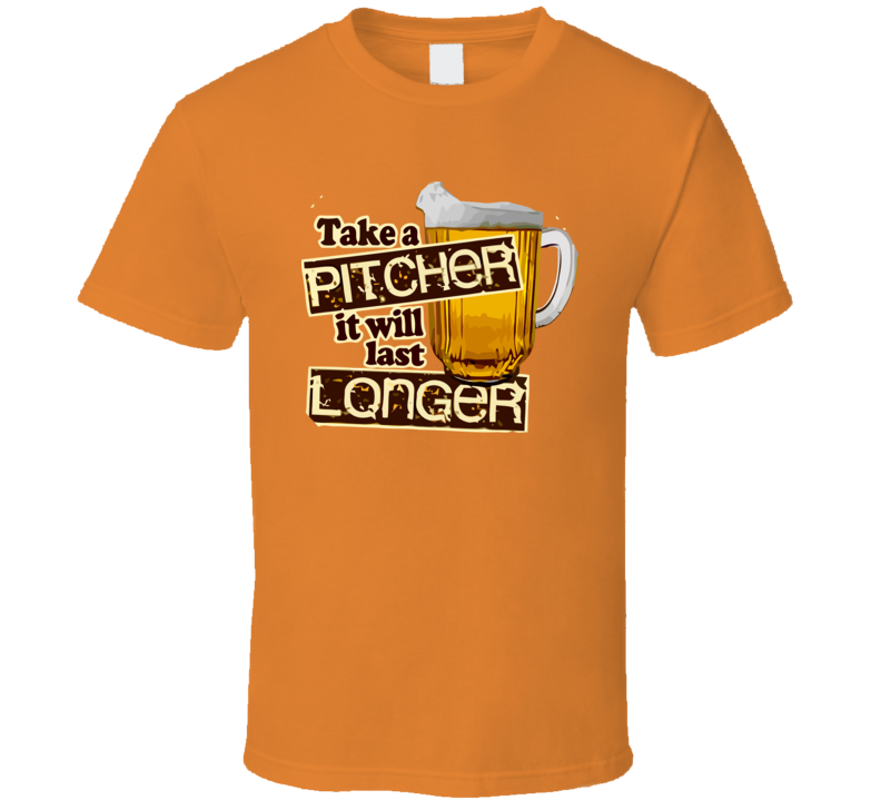 Take a Pitcher it will last Longer Funny Design Men's and Ladies T-Shirt, Hooded Pullover, Apron, V-Neck, Tanktop etc. for suitable Color and All Size Available