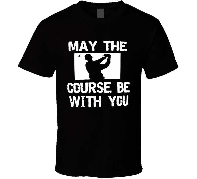 May The Course be You Funny Design Men's and Ladies T-Shirt, Hooded Pullover, Apron, V-Neck, Tanktop etc. for suitable Color and All Size Available