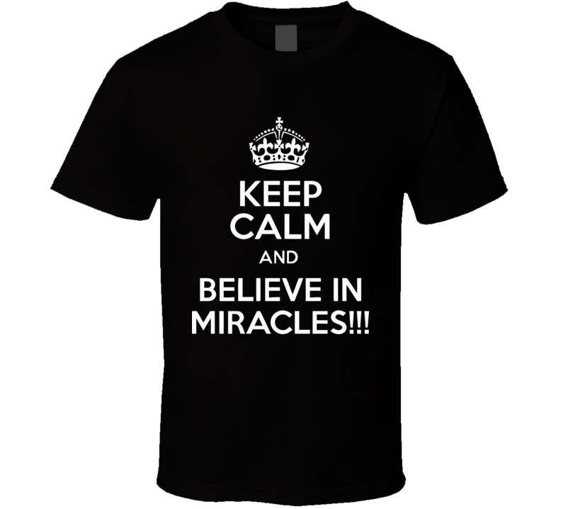 Keep Calm And Believe In Miracles!!! Funny Design Men's and Ladies T-Shirt, Hooded Pullover, Apron, V-Neck, Tanktop etc. for suitable Color and All Size Available