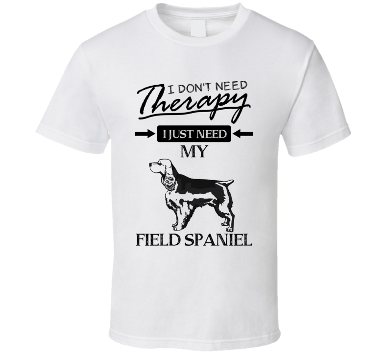 I Don't Need Therapy I Just Need My Field Spaniel T Shirt