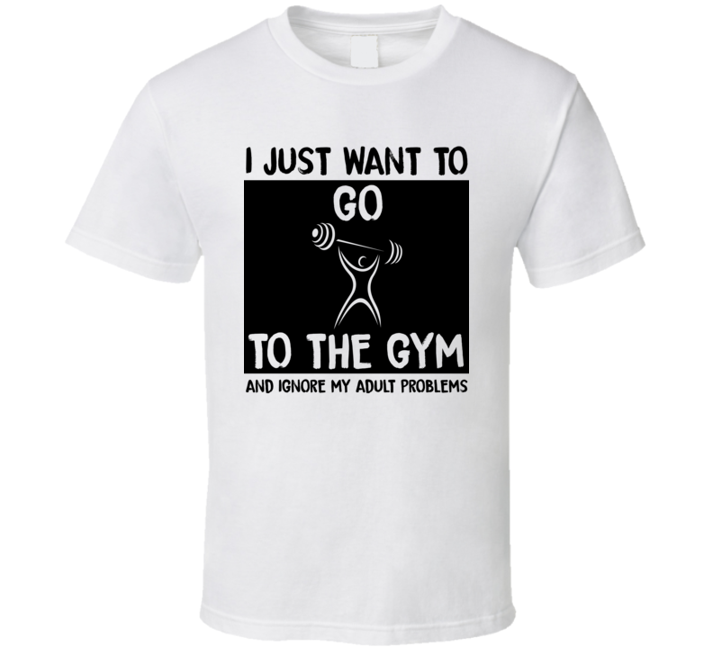 I Just Want To Go To The Gym And Ignore My Adult Problems Funny Hobbies T Shirt