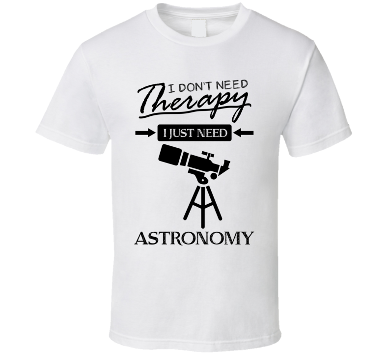 I Don't Need Therapy I Just Need Astronomy Cool Sports & Hobbies T Shirt