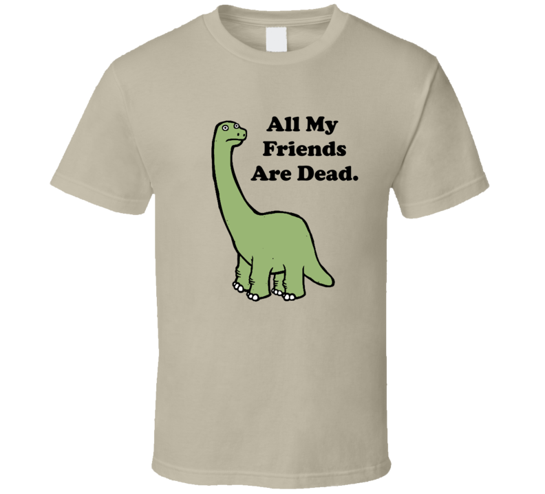 All My Friends Are Dead Funny Brontosaurus Dinosaur Lil Uzi Joke Humor T Shirt