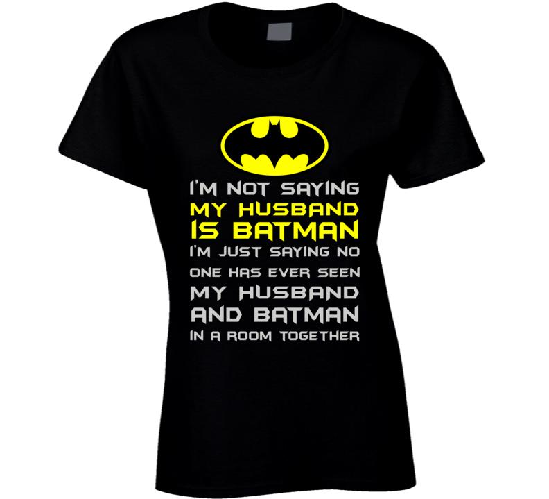 Not Saying My Husband is Batman T Shirt