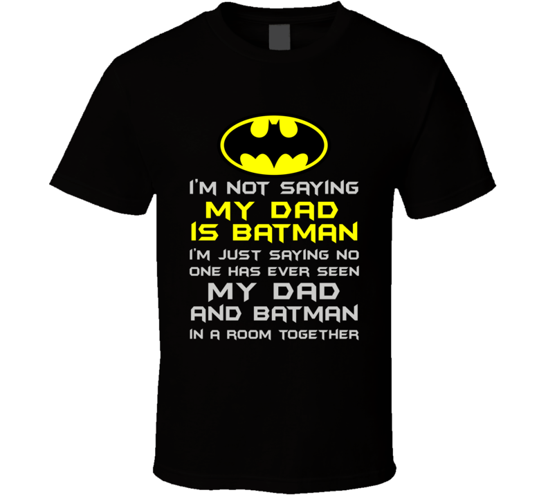 Not saying My Dad is Batman T Shirt