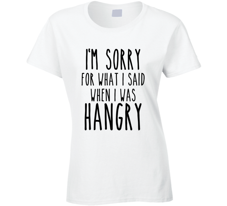 I'm sorry for what I said when I was Hangry T shirt