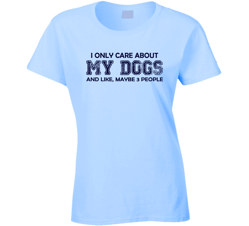 I only care about my Dogs Ladies T Shirt