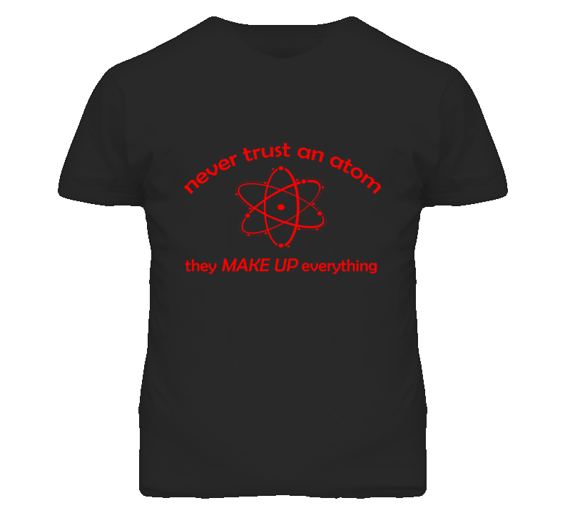 I Love Science - Never Trust an Atom T Shirt