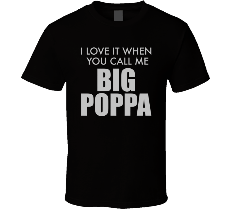 I Love It When You Call Me Big Poppa T Shirt