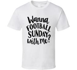 Wanna Football Sunday With Me? T Shirt