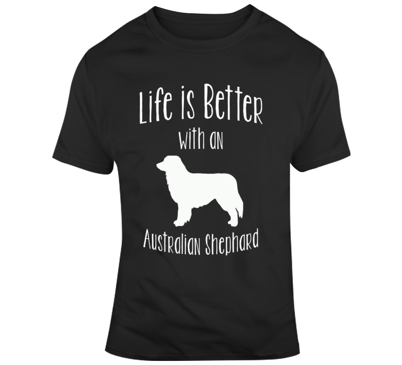 Life Is Better With An Australian Shephard Dog Lover  T Shirt