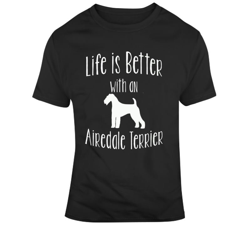 Life Is Better With An Airdale Terrier Dog Lover T Shirt