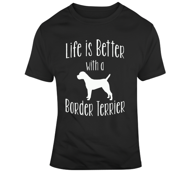 Life Is Better With A Border Terrier Dog Lover T Shirt