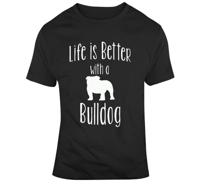 Life Is Better With A Bulldog Dog Lover T Shirt