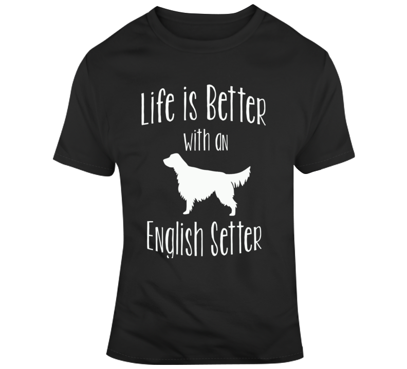 Life Is Bette With An English Setter Dog Lover T Shirt