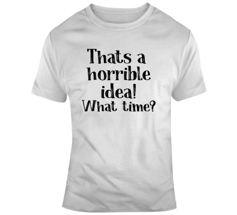 That A Horrible Idea, What Time T Shirt