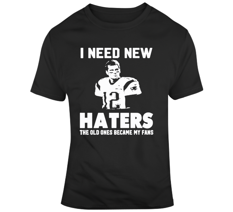 I Need New Haters My Old Ones Became Fans Tom Brady T Shirt