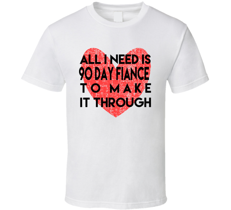 All I Needis 90 Day Fiance To Make It Through T Shirt