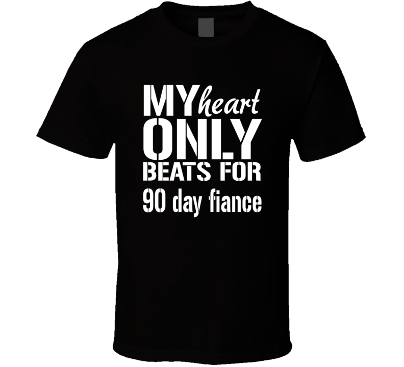 My Heart Only Beats For 90 Day Fiance T Shirt