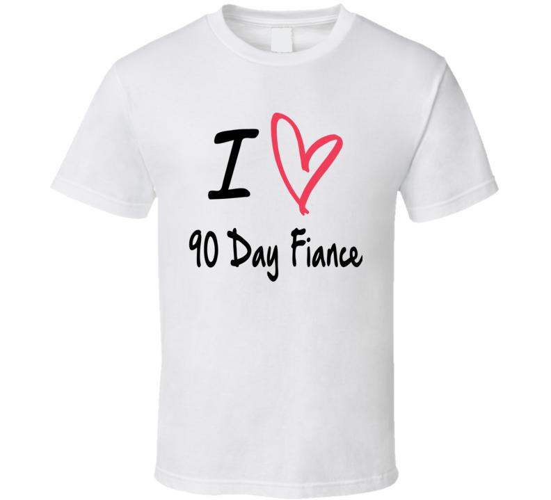 I Love 90 Day Fiance T Shirt