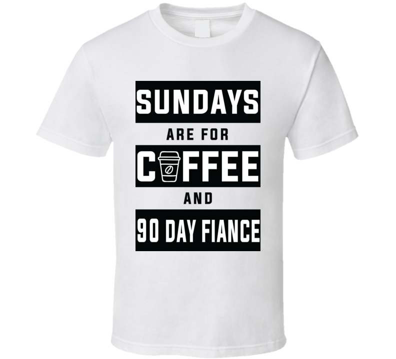 Sundays Are For Coffee And 90 Day Fiance T Shirt