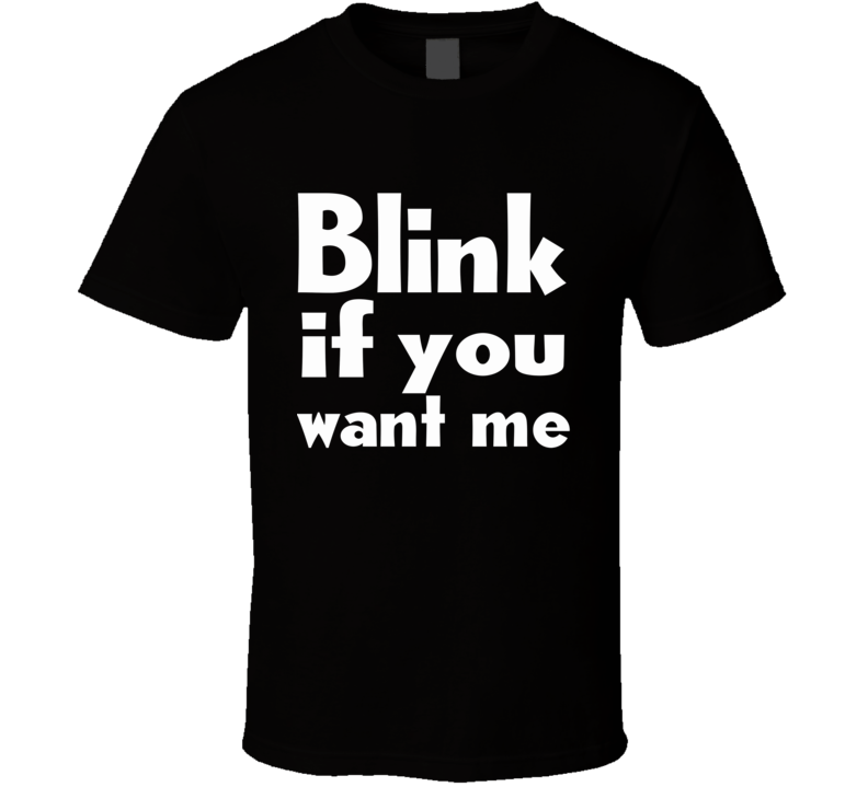 Blink If You Want Me Flirting In 2020 T Shirt
