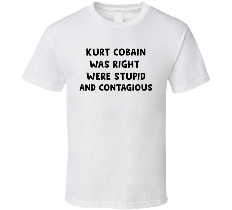 Kurt Was Right Were Stupid And Contagious Music T Shirt