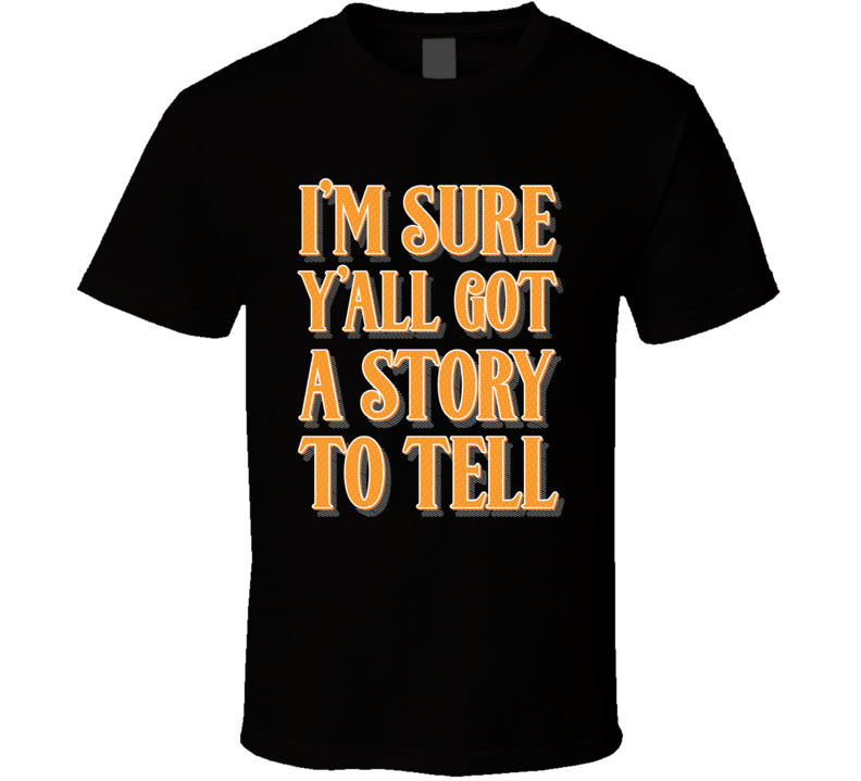 I'm Sure Y'all Got A Story To Tell Quote T Shirt